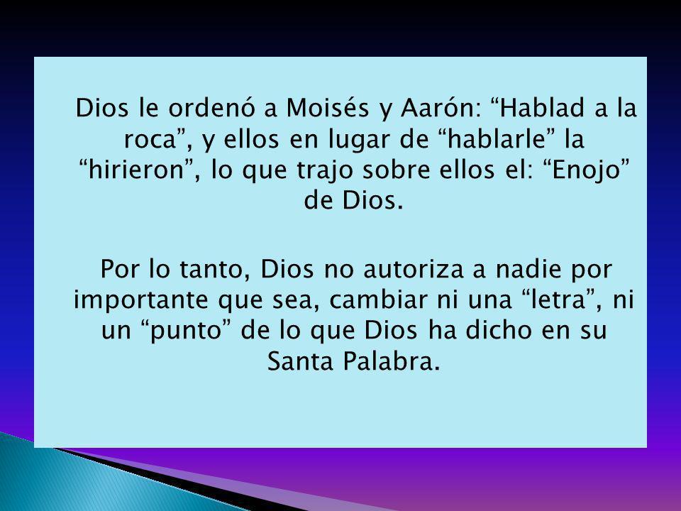 Dios le ordenó a Moisés y Aarón: Hablad a la roca, y ellos en lugar de hablarle la hirieron, lo que trajo sobre ellos el: Enojo de Dios. Por lo tanto,