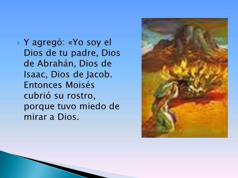 Y agregó: «Yo soy el Dios de tu padre, Dios de Abrahán, Dios de Isaac, Dios de Jacob. Entonces Moisés cubrió su rostro, porque tuvo miedo de mirar a D
