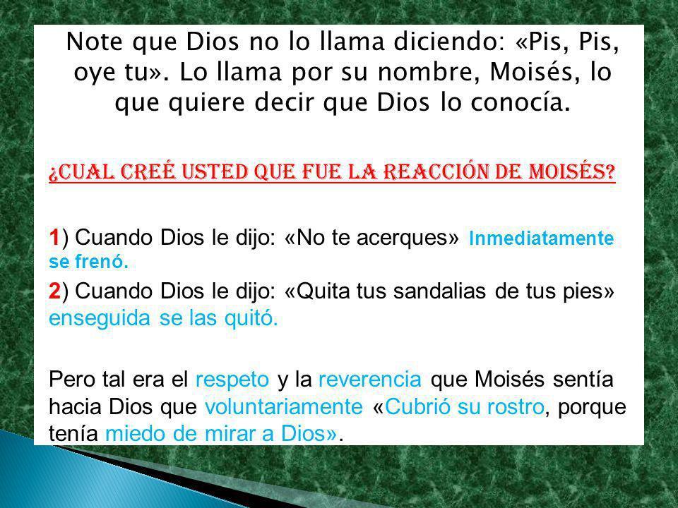 Note que Dios no lo llama diciendo: «Pis, Pis, oye tu». Lo llama por su nombre, Moisés, lo que quiere decir que Dios lo conocía. ¿Cual creé usted que