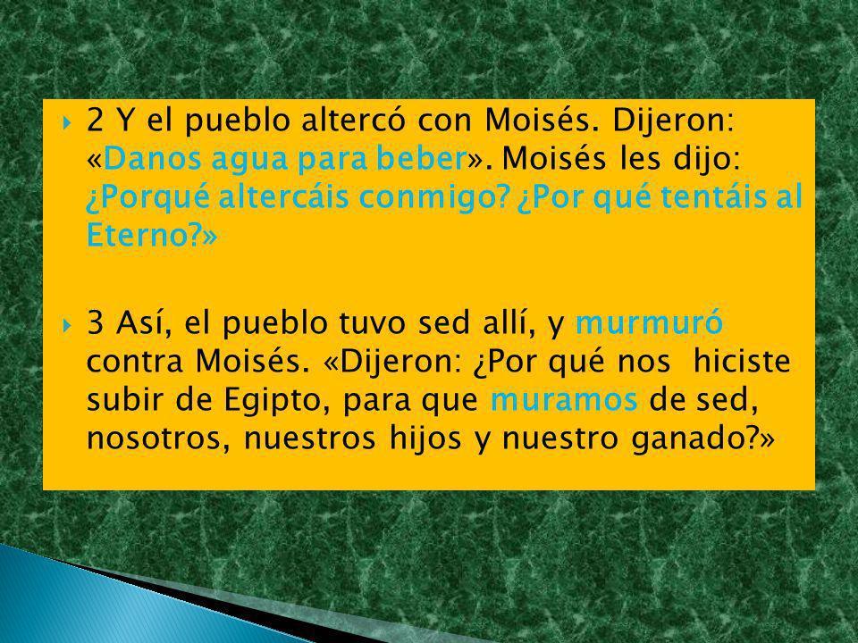 2 Y el pueblo altercó con Moisés. Dijeron: «Danos agua para beber». Moisés les dijo: ¿Porqué altercáis conmigo? ¿Por qué tentáis al Eterno?» 3 Así, el