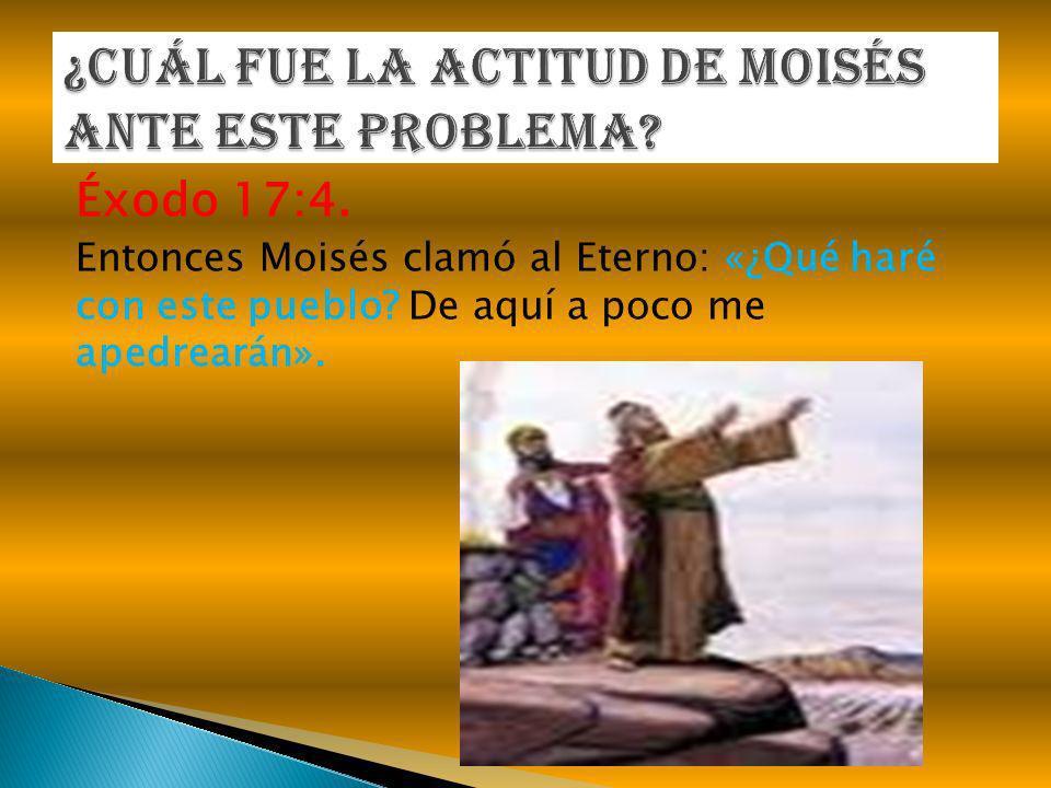 Éxodo 17:4. Entonces Moisés clamó al Eterno: «¿Qué haré con este pueblo? De aquí a poco me apedrearán».