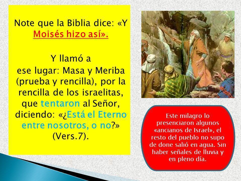Note que la Biblia dice: «Y Moisés hizo así». Y llamó a ese lugar: Masa y Meriba (prueba y rencilla), por la rencilla de los israelitas, que tentaron