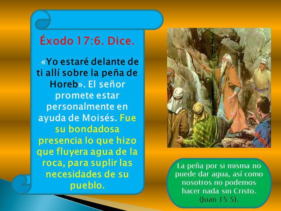 Éxodo 17:6. Dice. «Yo estaré delante de ti allí sobre la peña de Horeb». El señor promete estar personalmente en ayuda de Moisés. Fue su bondadosa pre