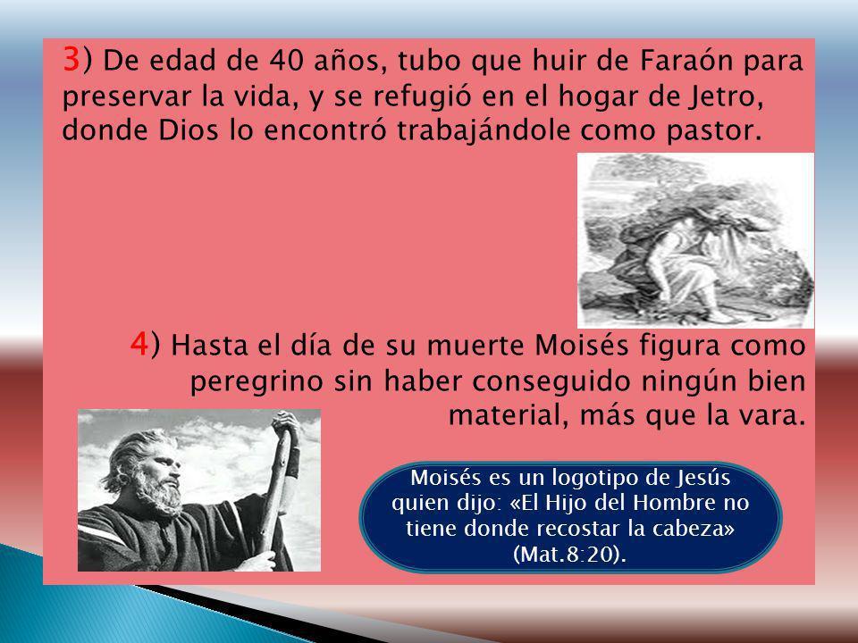 3) De edad de 40 años, tubo que huir de Faraón para preservar la vida, y se refugió en el hogar de Jetro, donde Dios lo encontró trabajándole como pas