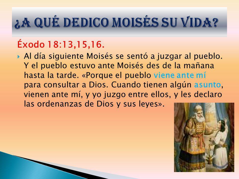 Éxodo 18:13,15,16. Al día siguiente Moisés se sentó a juzgar al pueblo. Y el pueblo estuvo ante Moisés des de la mañana hasta la tarde. «Porque el pue