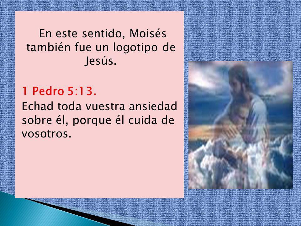 En este sentido, Moisés también fue un logotipo de Jesús. 1 Pedro 5:13. Echad toda vuestra ansiedad sobre él, porque él cuida de vosotros.