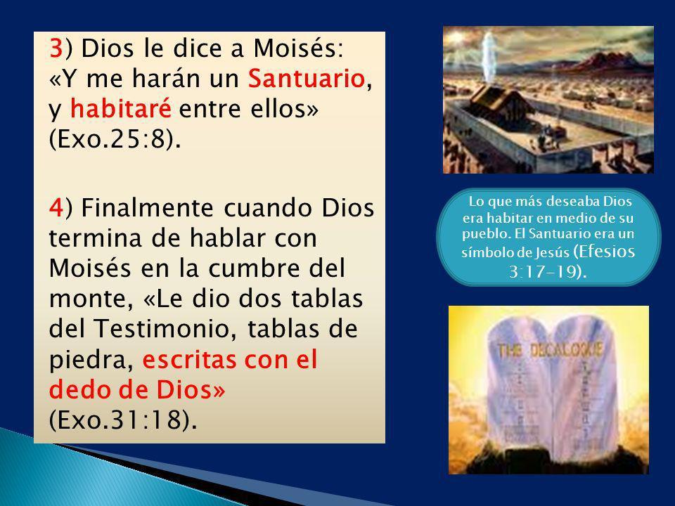 3) Dios le dice a Moisés: «Y me harán un Santuario, y habitaré entre ellos» (Exo.25:8). 4) Finalmente cuando Dios termina de hablar con Moisés en la c
