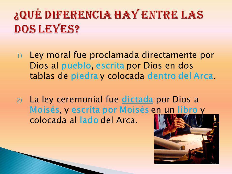 1) Ley moral fue proclamada directamente por Dios al pueblo, escrita por Dios en dos tablas de piedra y colocada dentro del Arca. 2) La ley ceremonial