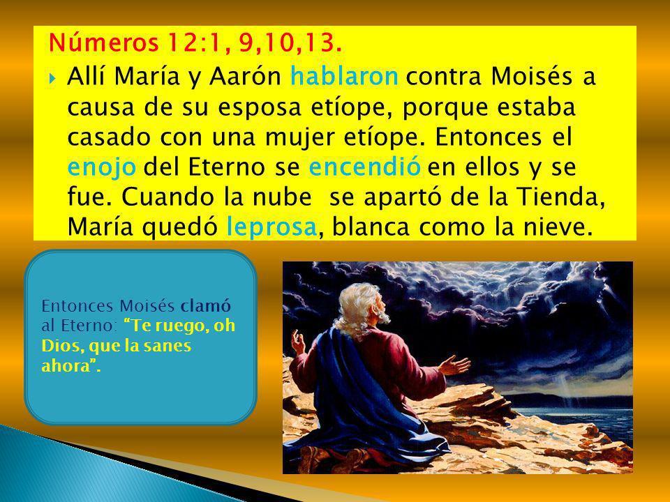 Números 12:1, 9,10,13. Allí María y Aarón hablaron contra Moisés a causa de su esposa etíope, porque estaba casado con una mujer etíope. Entonces el e