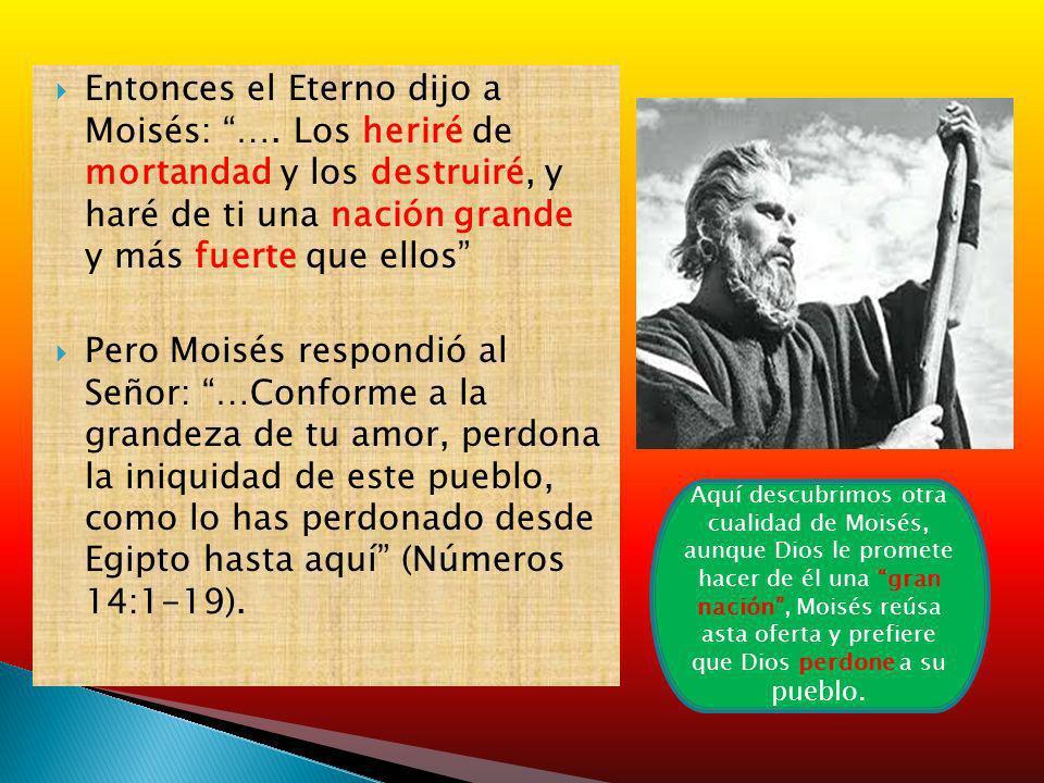 Entonces el Eterno dijo a Moisés: …. Los heriré de mortandad y los destruiré, y haré de ti una nación grande y más fuerte que ellos Pero Moisés respon