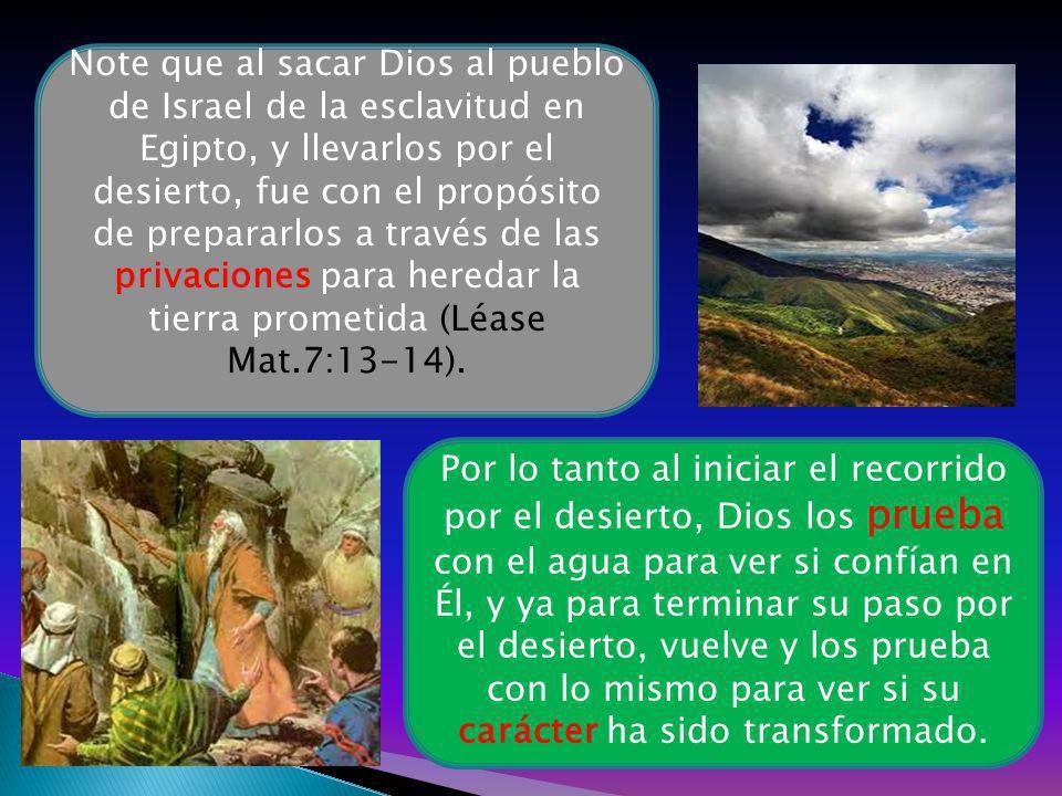 Por lo tanto al iniciar el recorrido por el desierto, Dios los prueba con el agua para ver si confían en Él, y ya para terminar su paso por el desiert