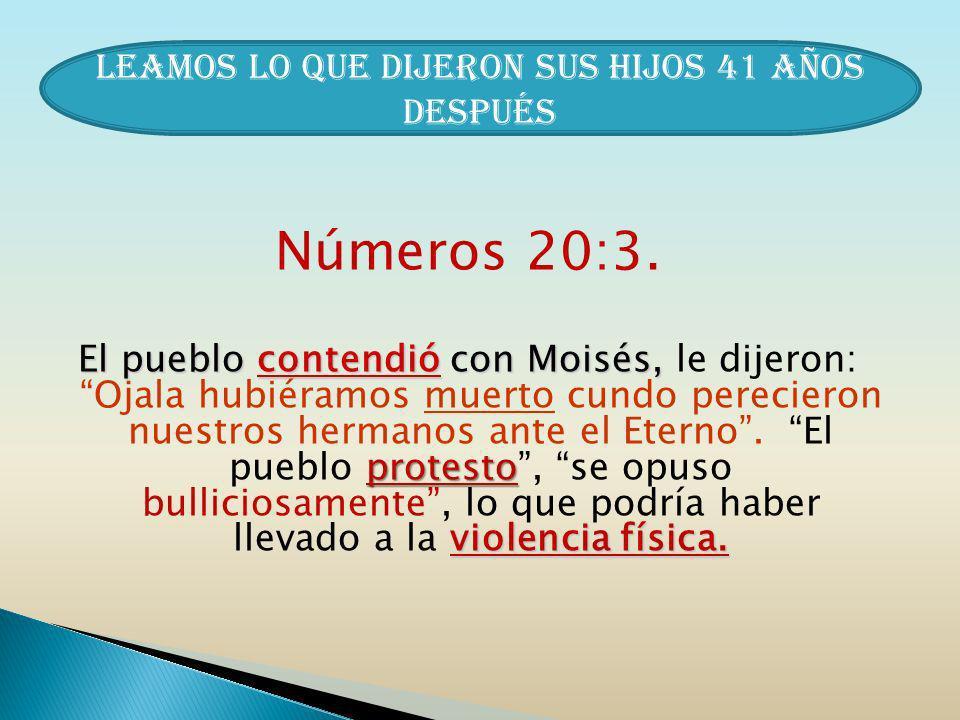 Números 20:3. El pueblo contendió con Moisés, protesto violencia física. El pueblo contendió con Moisés, le dijeron: Ojala hubiéramos muerto cundo per