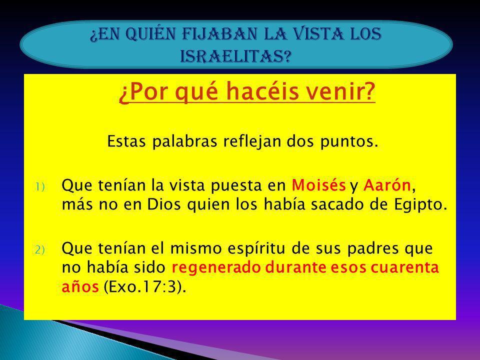 ¿Por qué hacéis venir? Estas palabras reflejan dos puntos. 1) Que tenían la vista puesta en Moisés y Aarón, más no en Dios quien los había sacado de E