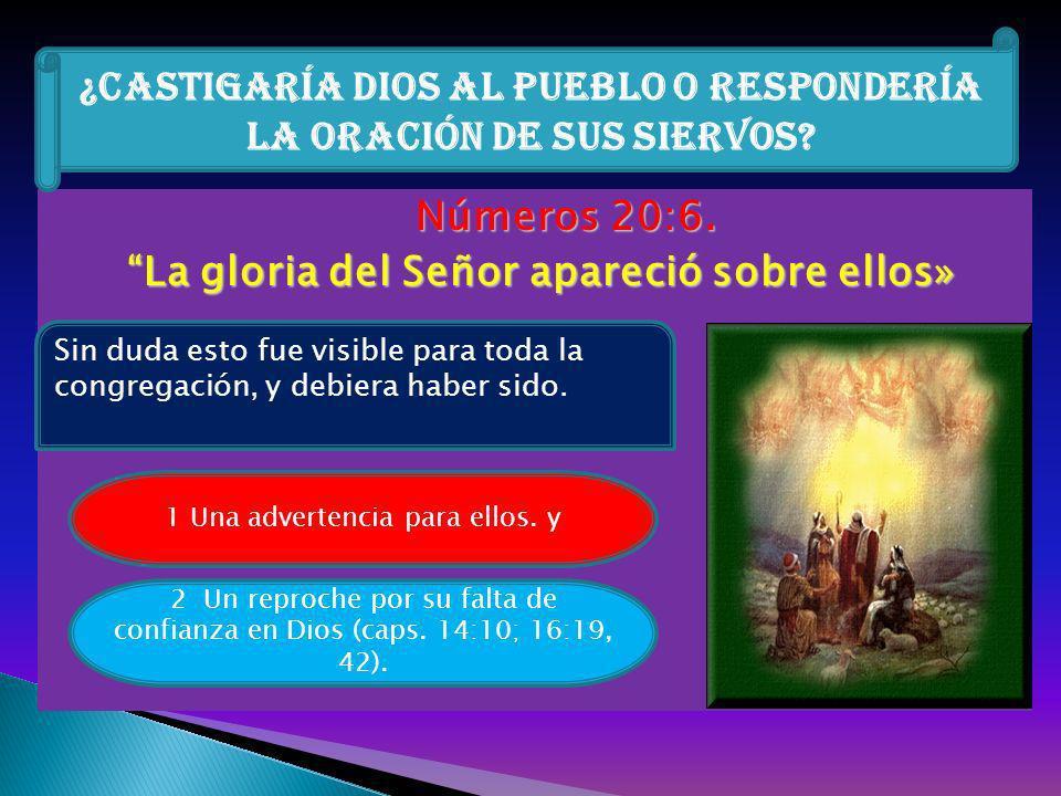 Números 20:6. La gloria del Señor apareció sobre ellos» ¿Castigaría Dios al pueblo o respondería la oración de sus siervos? Sin duda esto fue visible