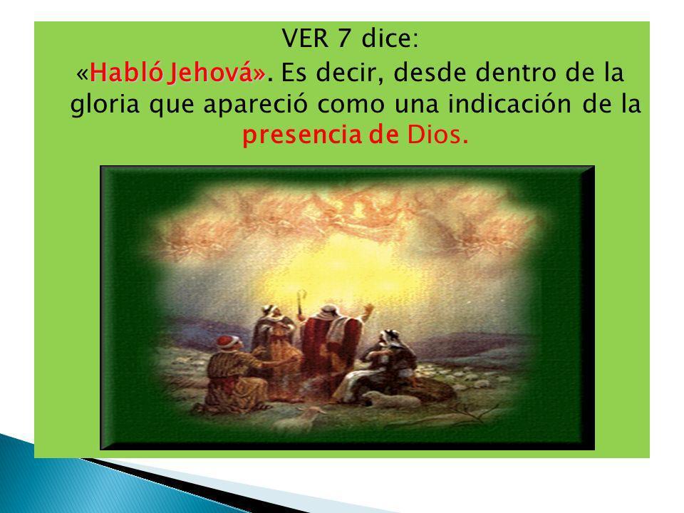VER 7 dice: Habló Jehová» «Habló Jehová». Es decir, desde dentro de la gloria que apareció como una indicación de la presencia de Dios.