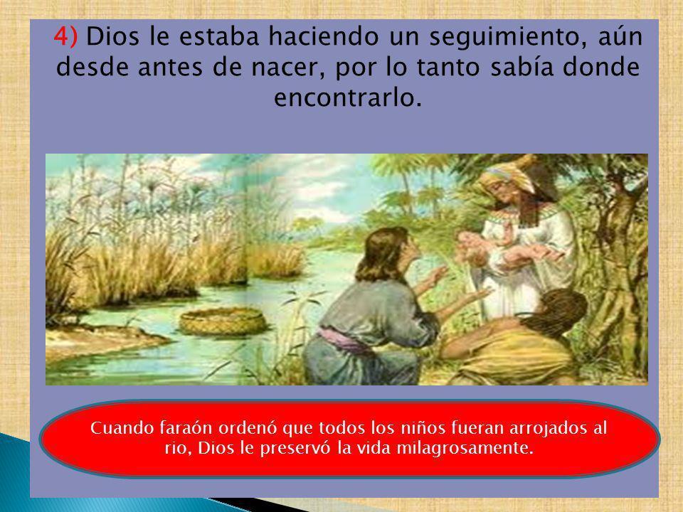 4) Dios le estaba haciendo un seguimiento, aún desde antes de nacer, por lo tanto sabía donde encontrarlo. Cuando faraón ordenó que todos los niños fu