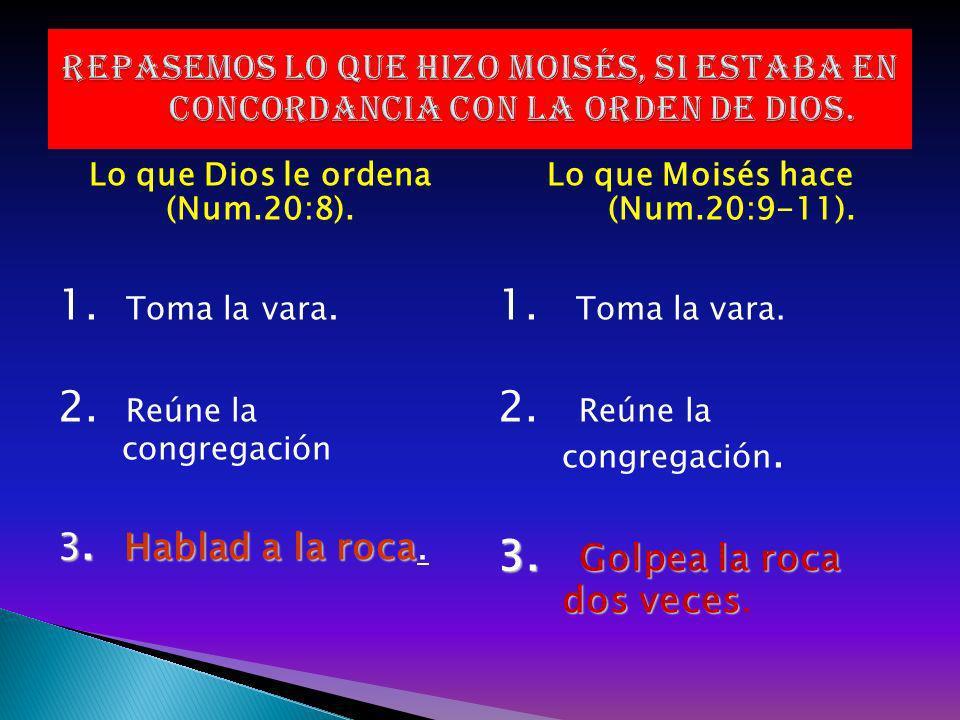 Lo que Dios le ordena (Num.20:8). 1. Toma la vara. 2. Reúne la congregación 3. Hablad a la roca 3. Hablad a la roca. Lo que Moisés hace (Num.20:9-11).