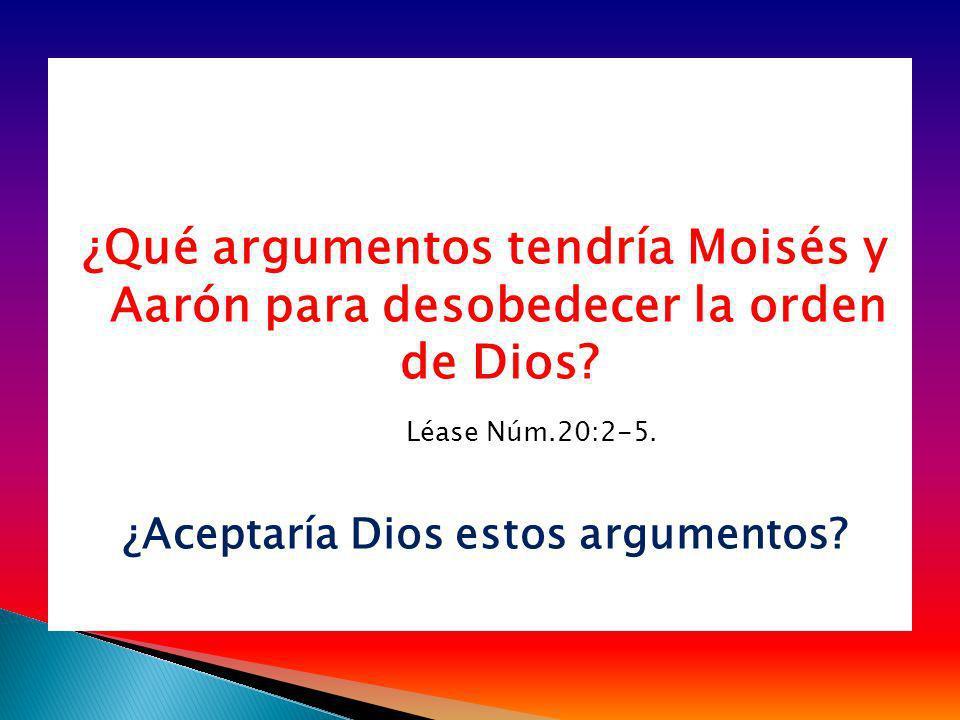 ¿Qué argumentos tendría Moisés y Aarón para desobedecer la orden de Dios? Léase Núm.20:2-5. ¿Aceptaría Dios estos argumentos?