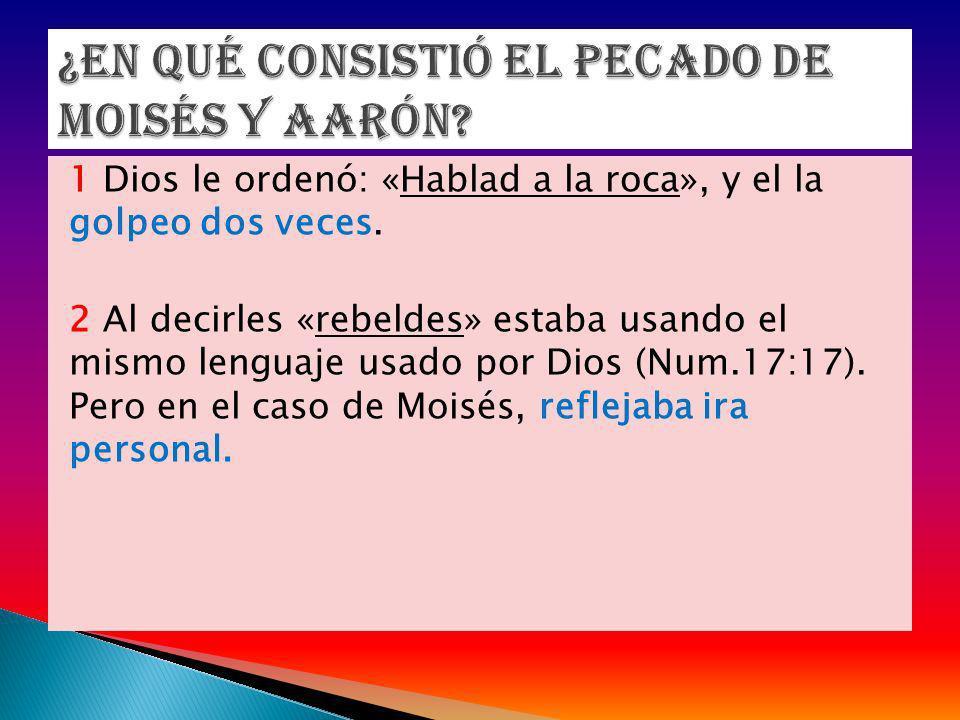 1 Dios le ordenó: «Hablad a la roca», y el la golpeo dos veces. 2 Al decirles «rebeldes» estaba usando el mismo lenguaje usado por Dios (Num.17:17). P