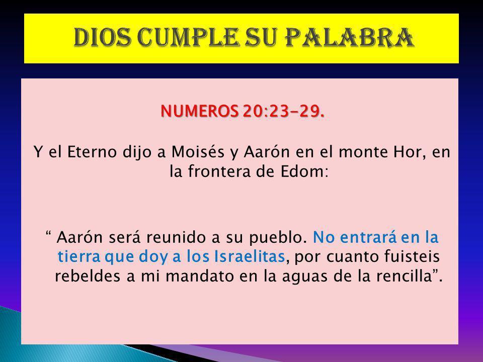 NUMEROS 20:23-29. Y el Eterno dijo a Moisés y Aarón en el monte Hor, en la frontera de Edom: Aarón será reunido a su pueblo. No entrará en la tierra q