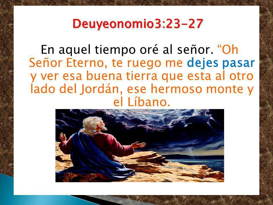 Deuyeonomio3:23-27 Deuyeonomio3:23-27 En aquel tiempo oré al señor. Oh Señor Eterno, te ruego me dejes pasar y ver esa buena tierra que esta al otro l