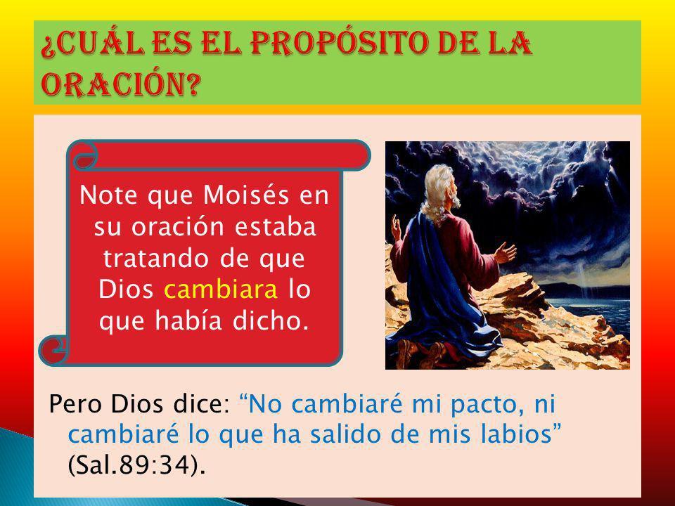 Pero Dios dice: No cambiaré mi pacto, ni cambiaré lo que ha salido de mis labios (Sal.89:34). Note que Moisés en su oración estaba tratando de que Dio