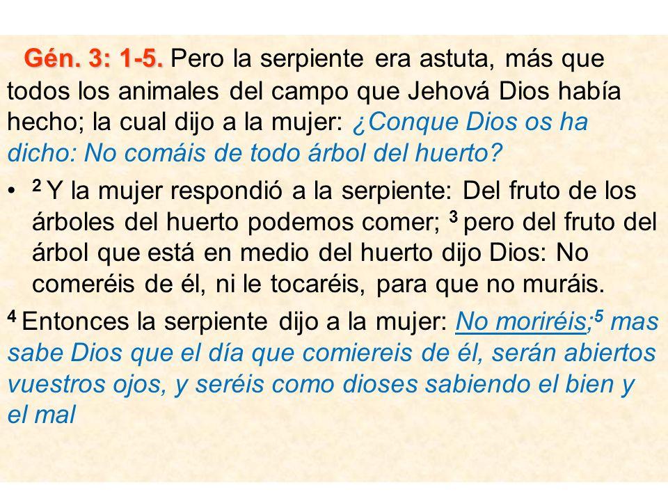 Gén. 3: 1-5. Gén. 3: 1-5. Pero la serpiente era astuta, más que todos los animales del campo que Jehová Dios había hecho; la cual dijo a la mujer: ¿Co