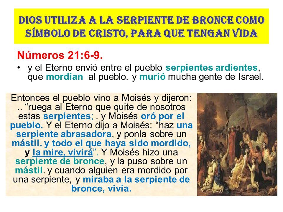 Dios utiliza a la serpiente de bronce como símbolo de Cristo, para que tengan vida Números 21:6-9. y el Eterno envió entre el pueblo serpientes ardien