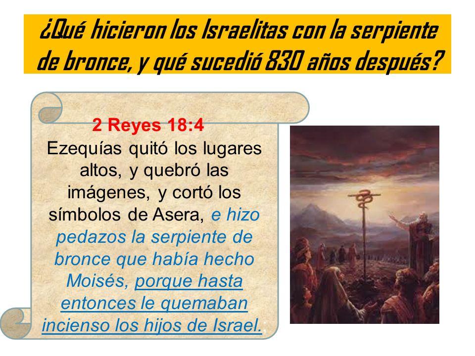 ¿Qué hicieron los Israelitas con la serpiente de bronce, y qué sucedió 830 años después? 2 Reyes 18:4 Ezequías quitó los lugares altos, y quebró las i
