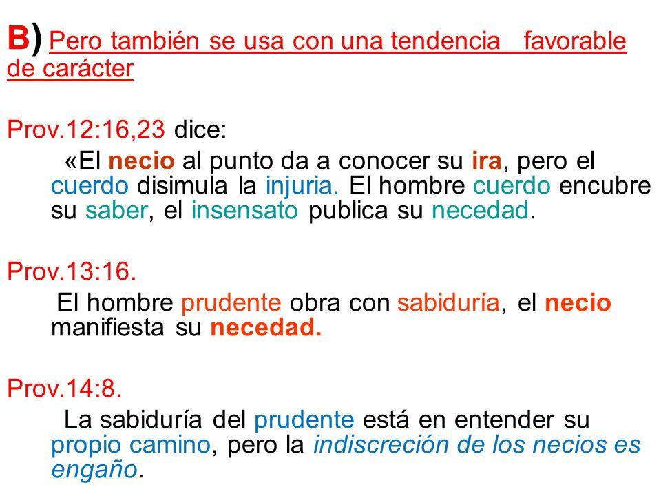 B ) Pero también se usa con una tendencia favorable de carácter Prov.12:16,23 dice: «El necio al punto da a conocer su ira, pero el cuerdo disimula la