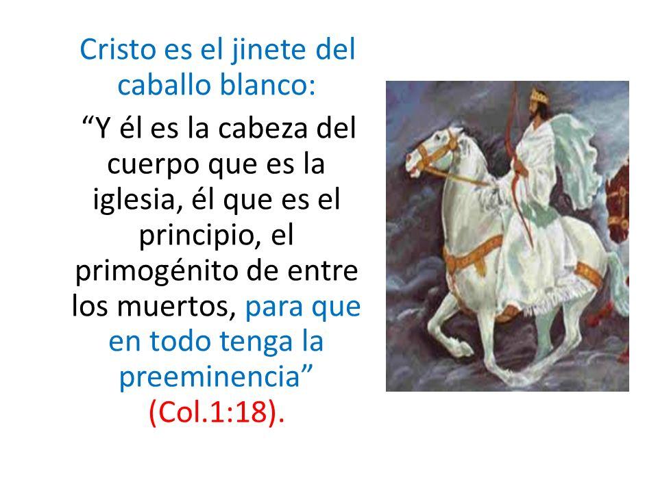 Cristo es el jinete del caballo blanco: Y él es la cabeza del cuerpo que es la iglesia, él que es el principio, el primogénito de entre los muertos, p