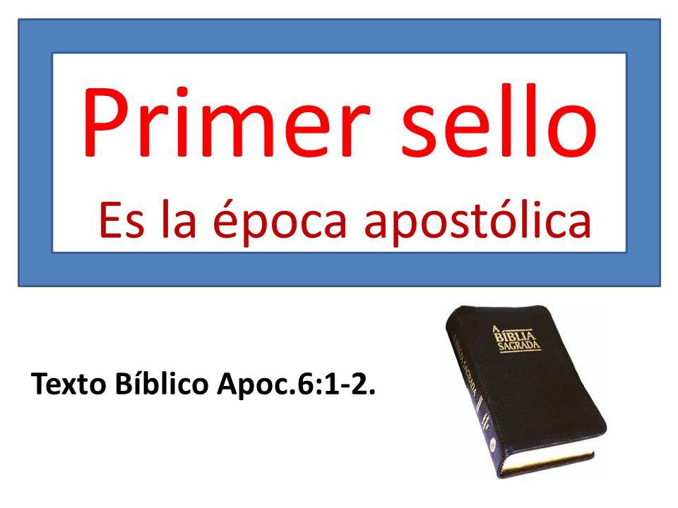 Primer sello Es la época apostólica Texto Bíblico Apoc.6:1-2.