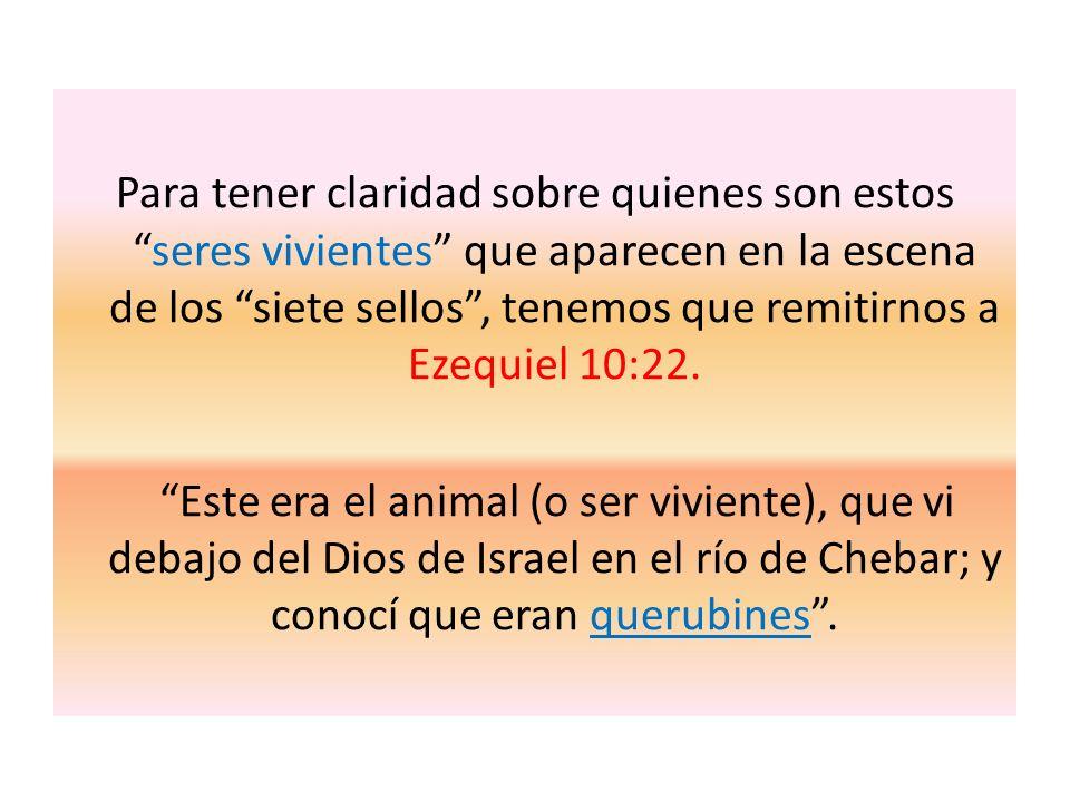Para tener claridad sobre quienes son estosseres vivientes que aparecen en la escena de los siete sellos, tenemos que remitirnos a Ezequiel 10:22. Est