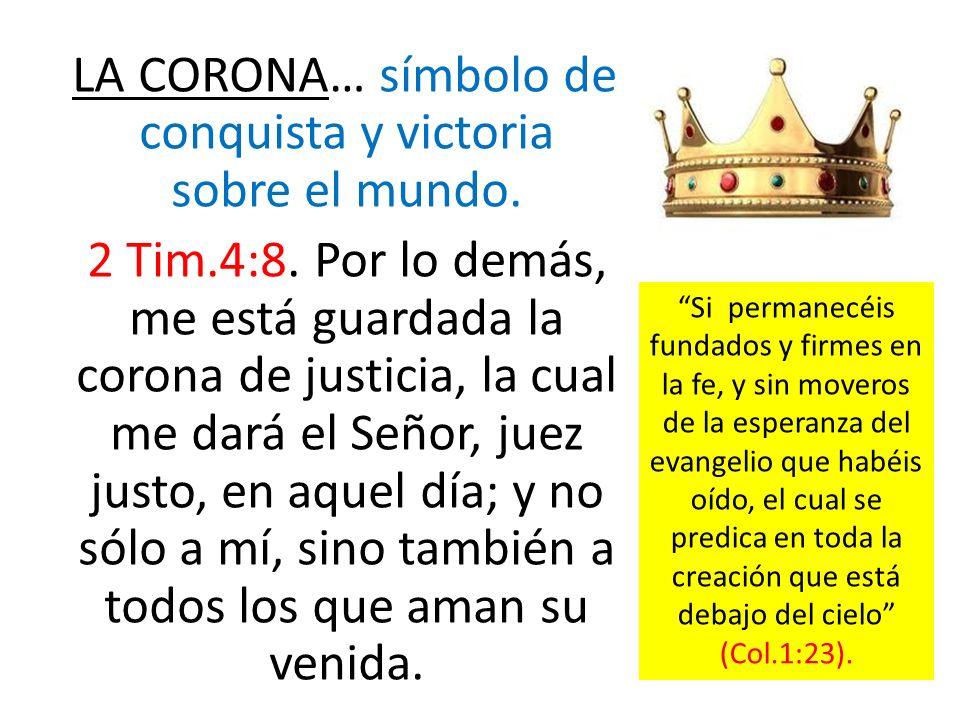 LA CORONA… símbolo de conquista y victoria sobre el mundo. 2 Tim.4:8. Por lo demás, me está guardada la corona de justicia, la cual me dará el Señor,