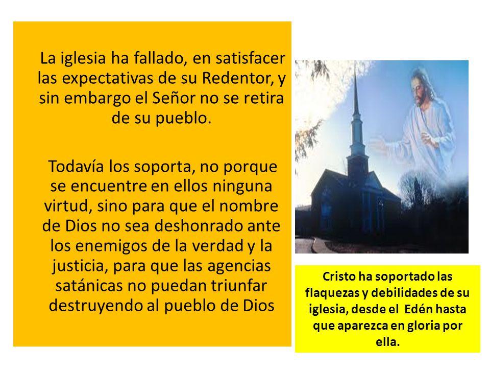 La iglesia ha fallado, en satisfacer las expectativas de su Redentor, y sin embargo el Señor no se retira de su pueblo. Todavía los soporta, no porque