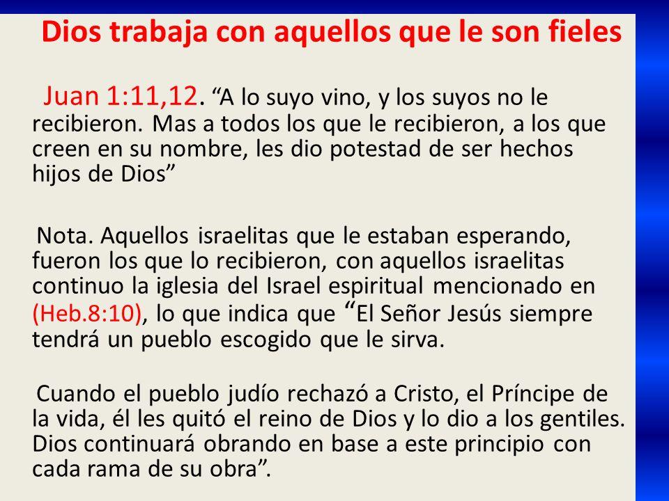 Dios trabaja con aquellos que le son fieles Juan 1:11,12. A lo suyo vino, y los suyos no le recibieron. Mas a todos los que le recibieron, a los que c