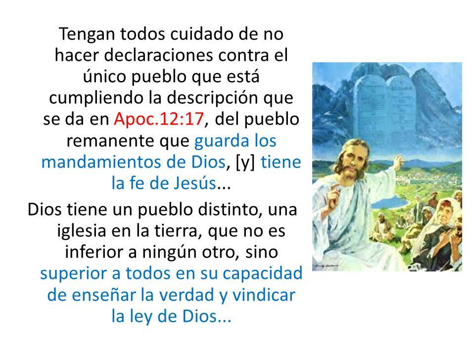 Tengan todos cuidado de no hacer declaraciones contra el único pueblo que está cumpliendo la descripción que se da en Apoc.12:17, del pueblo remanente