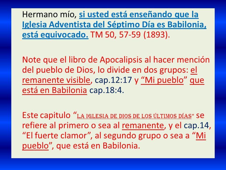 Hermano mío, si usted está enseñando que la Iglesia Adventista del Séptimo Día es Babilonia, está equivocado. TM 50, 57-59 (1893). Note que el libro d