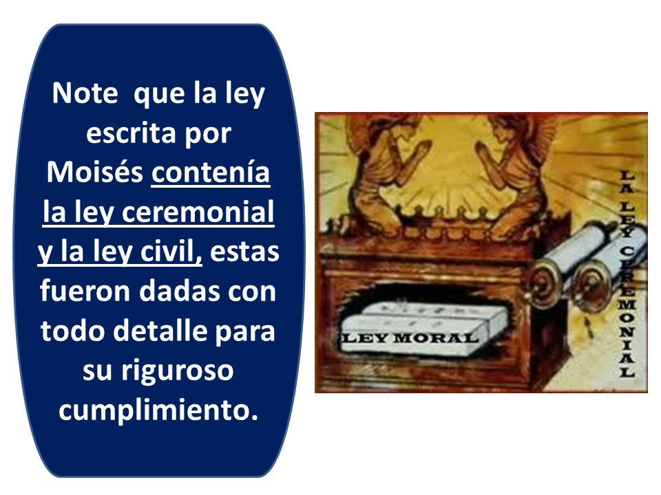 Note que la ley escrita por Moisés contenía la ley ceremonial y la ley civil, estas fueron dadas con todo detalle para su riguroso cumplimiento.