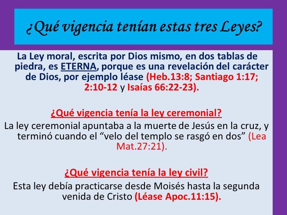 ¿Qué vigencia tenían estas tres Leyes? La Ley moral, escrita por Dios mismo, en dos tablas de piedra, es ETERNA, porque es una revelación del carácter