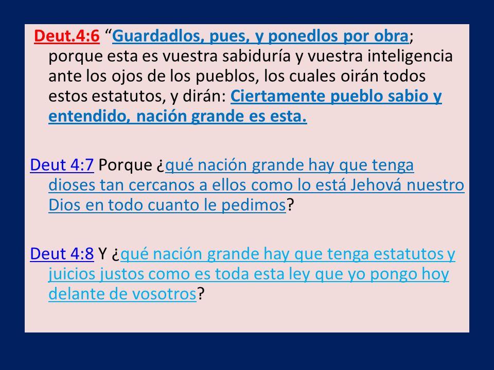 Deut.4:6 Guardadlos, pues, y ponedlos por obra; porque esta es vuestra sabiduría y vuestra inteligencia ante los ojos de los pueblos, los cuales oirán
