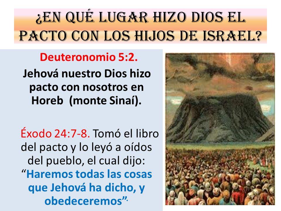 ¿En qué lugar hizo Dios el pacto con los hijos de Israel? Deuteronomio 5:2. Jehová nuestro Dios hizo pacto con nosotros en Horeb (monte Sinaí). Éxodo