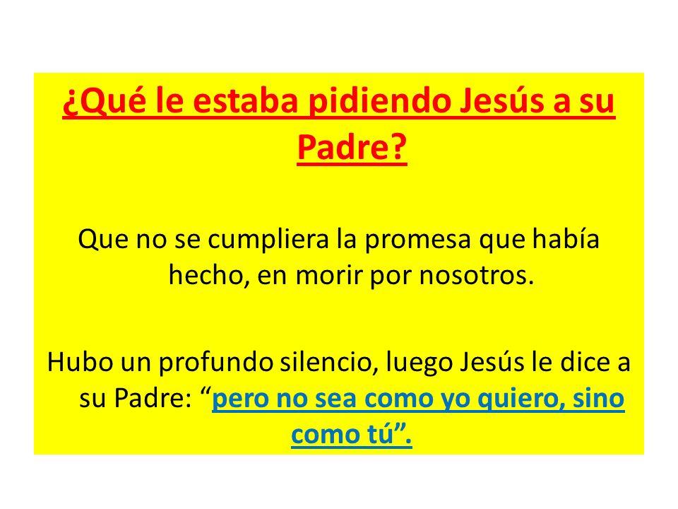 ¿Qué le estaba pidiendo Jesús a su Padre? Que no se cumpliera la promesa que había hecho, en morir por nosotros. Hubo un profundo silencio, luego Jesú