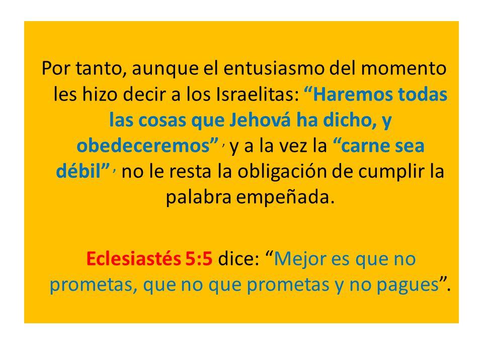 Por tanto, aunque el entusiasmo del momento les hizo decir a los Israelitas: Haremos todas las cosas que Jehová ha dicho, y obedeceremos, y a la vez l