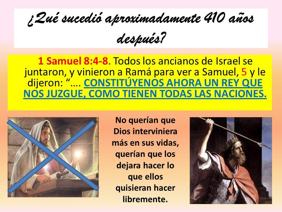 ¿Qué sucedió aproximadamente 410 años después? 1 Samuel 8:4-8. Todos los ancianos de Israel se juntaron, y vinieron a Ramá para ver a Samuel, 5 y le d