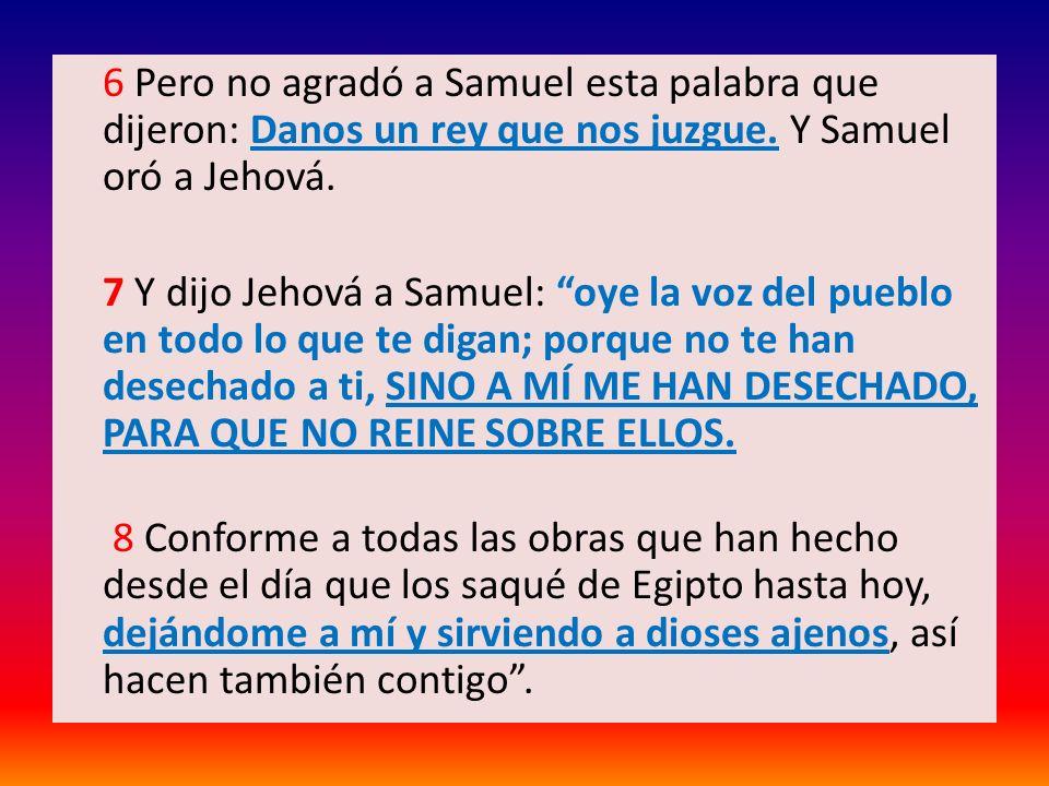 6 Pero no agradó a Samuel esta palabra que dijeron: Danos un rey que nos juzgue. Y Samuel oró a Jehová. 7 Y dijo Jehová a Samuel: oye la voz del puebl