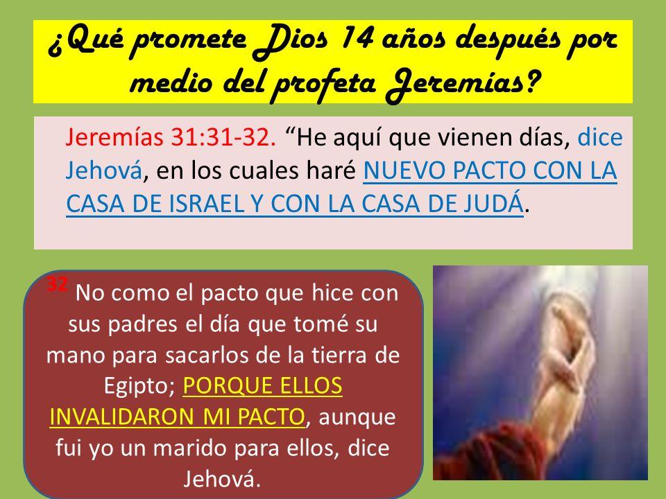 ¿Qué promete Dios 14 años después por medio del profeta Jeremías? Jeremías 31:31-32. He aquí que vienen días, dice Jehová, en los cuales haré NUEVO PA