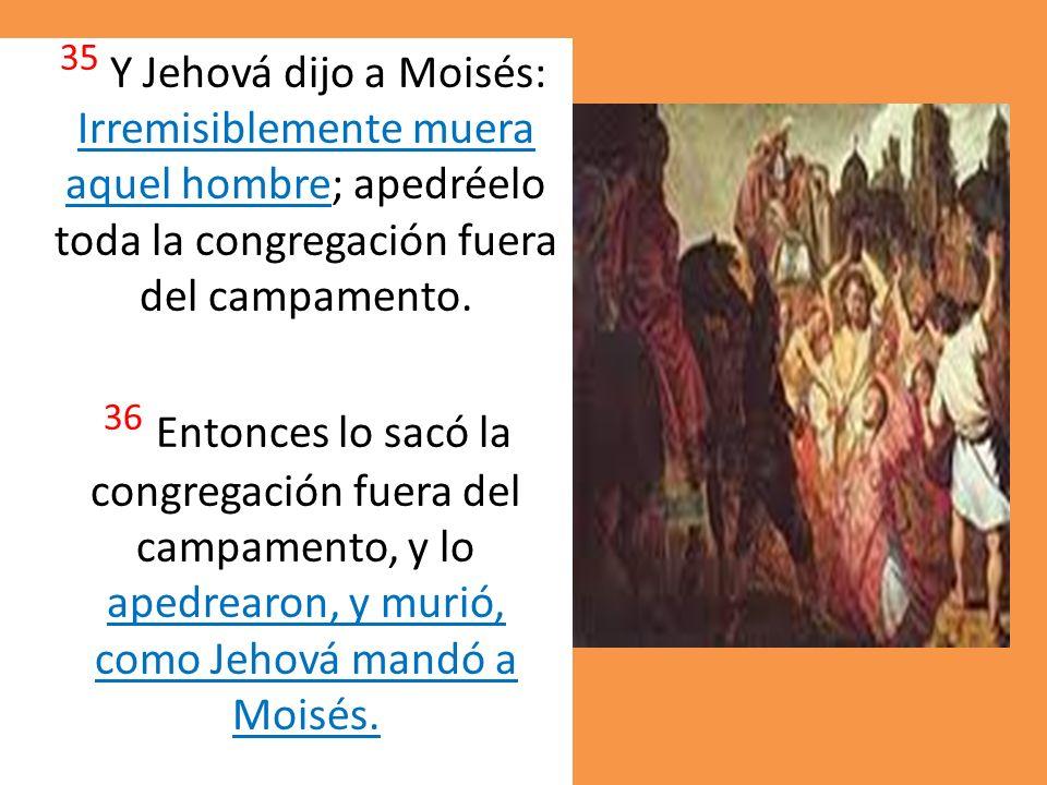 35 Y Jehová dijo a Moisés: Irremisiblemente muera aquel hombre; apedréelo toda la congregación fuera del campamento. 36 Entonces lo sacó la congregaci