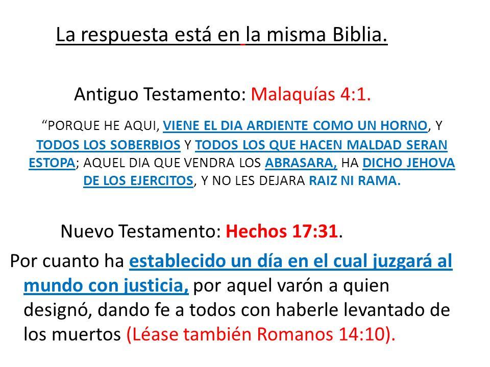 La respuesta está en la misma Biblia. Antiguo Testamento: Malaquías 4:1. PORQUE HE AQUI, VIENE EL DIA ARDIENTE COMO UN HORNO, Y TODOS LOS SOBERBIOS Y
