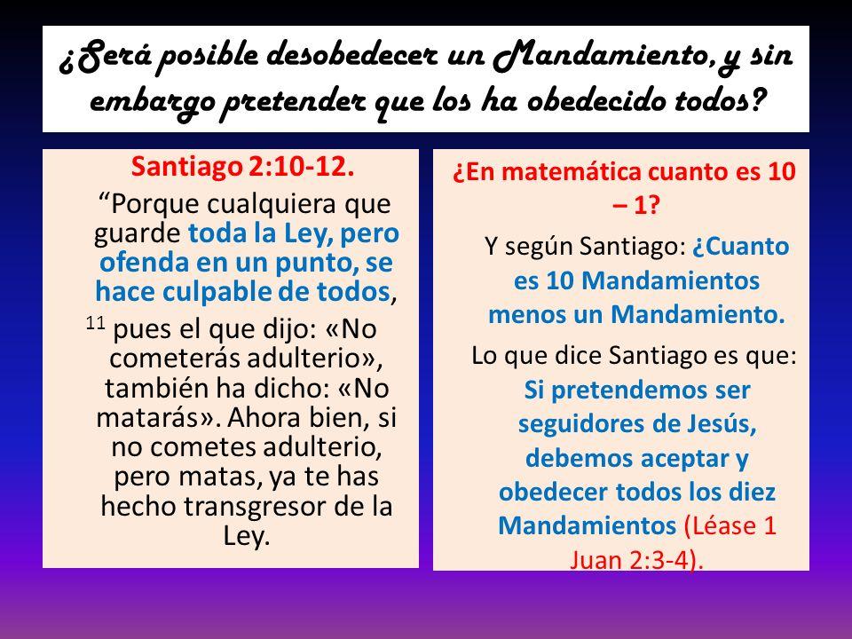 ¿Será posible desobedecer un Mandamiento, y sin embargo pretender que los ha obedecido todos? Santiago 2:10-12. Porque cualquiera que guarde toda la L